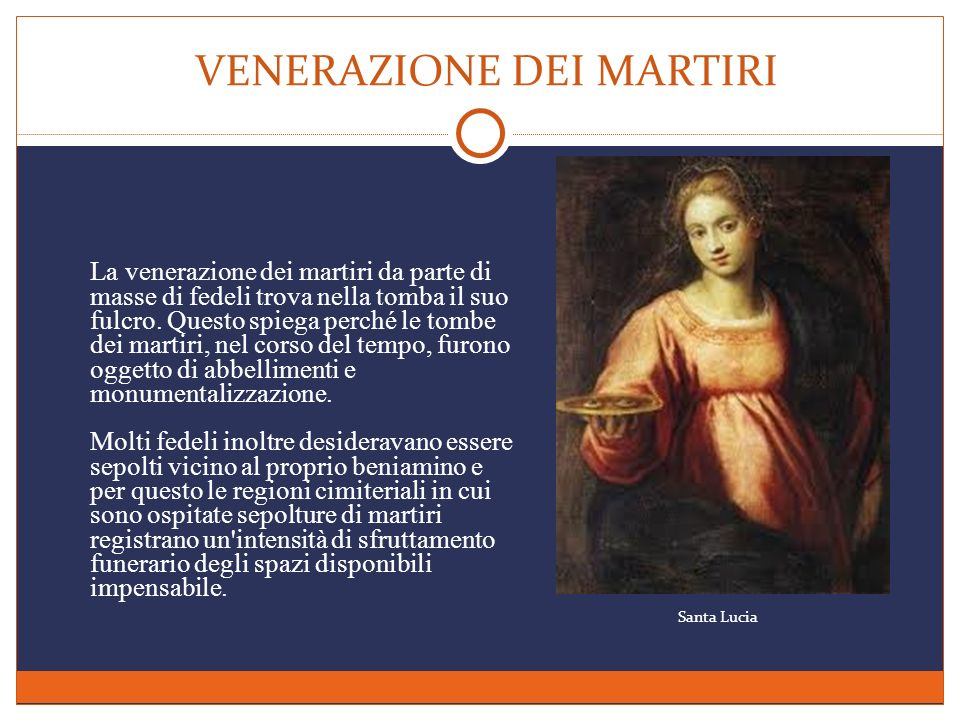 VENERAZIONE DEI MARTIRI La venerazione dei martiri da parte di masse di fedeli trova nella tomba il suo fulcro. Questo spiega perché le tombe dei mart