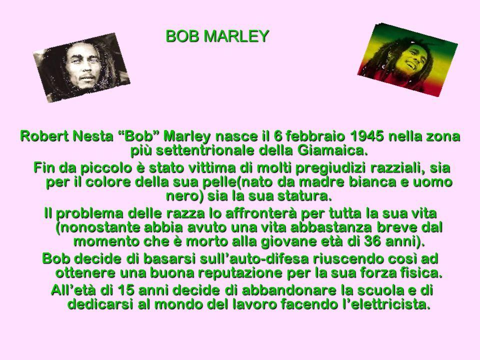 BOB MARLEY Robert Nesta Bob Marley nasce il 6 febbraio 1945 nella zona più settentrionale della Giamaica. Fin da piccolo è stato vittima di molti preg