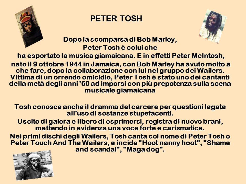 PETER TOSH Dopo la scomparsa di Bob Marley, Peter Tosh è colui che ha esportato la musica giamaicana. E in effetti Peter McIntosh, ha esportato la mus
