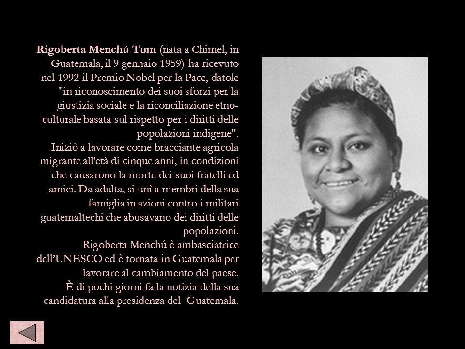 Rigoberta Menchú Tum (nata a Chimel, in Guatemala, il 9 gennaio 1959) ha ricevuto nel 1992 il Premio Nobel per la Pace, datole
