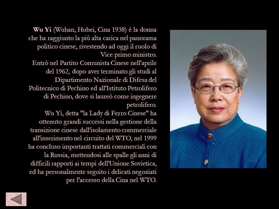 Wu Yi (Wuhan, Hubei, Cina 1938) è la donna che ha raggiunto la più alta carica nel panorama politico cinese, rivestendo ad oggi il ruolo di Vice primo