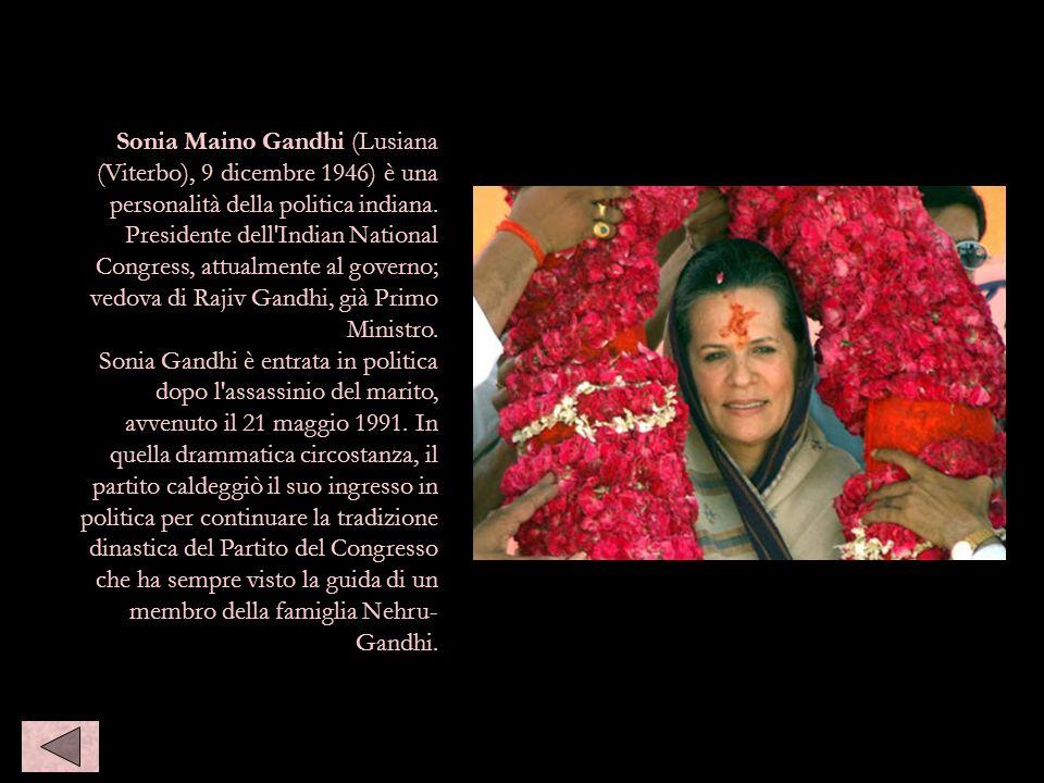 Sonia Maino Gandhi (Lusiana (Viterbo), 9 dicembre 1946) è una personalità della politica indiana. Presidente dell'Indian National Congress, attualment
