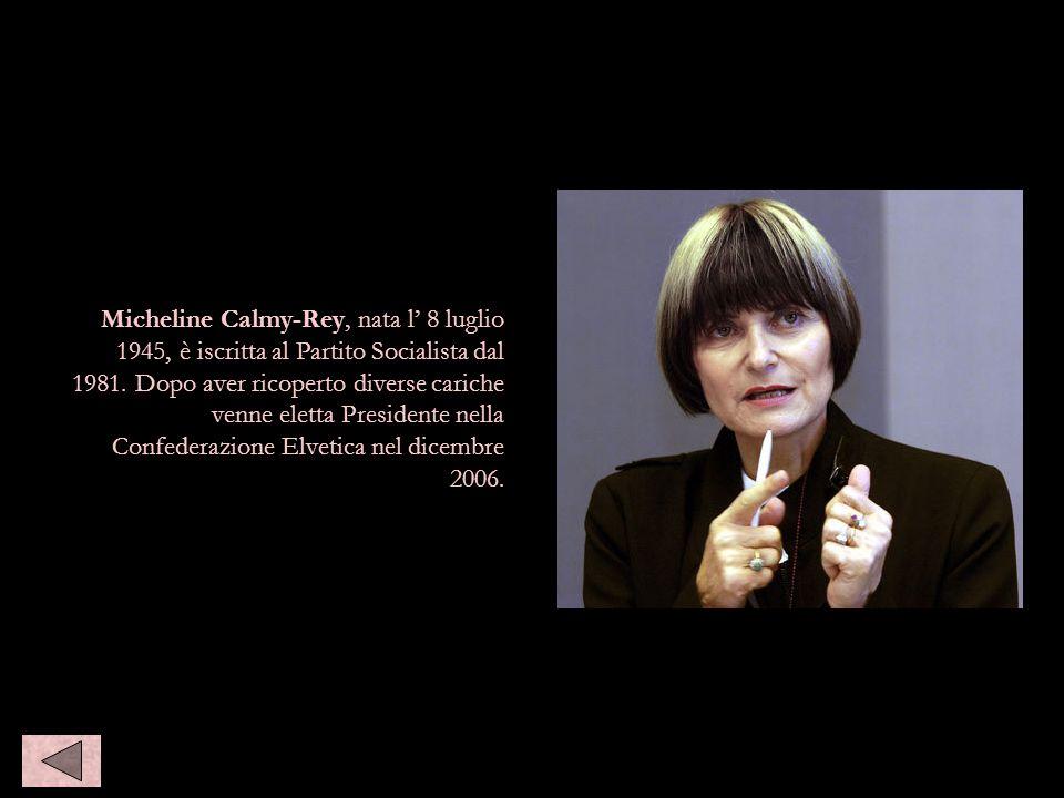 Micheline Calmy-Rey, nata l 8 luglio 1945, è iscritta al Partito Socialista dal 1981. Dopo aver ricoperto diverse cariche venne eletta Presidente nell