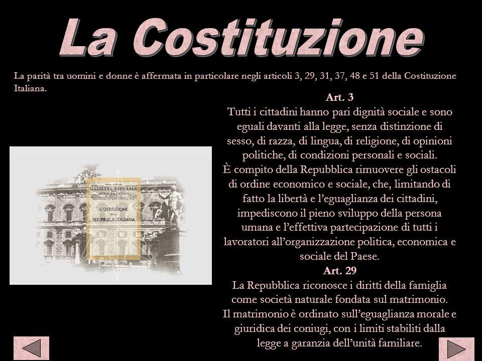 La parità tra uomini e donne è affermata in particolare negli articoli 3, 29, 31, 37, 48 e 51 della Costituzione Italiana. Costiuzione Art. 3 Tutti i