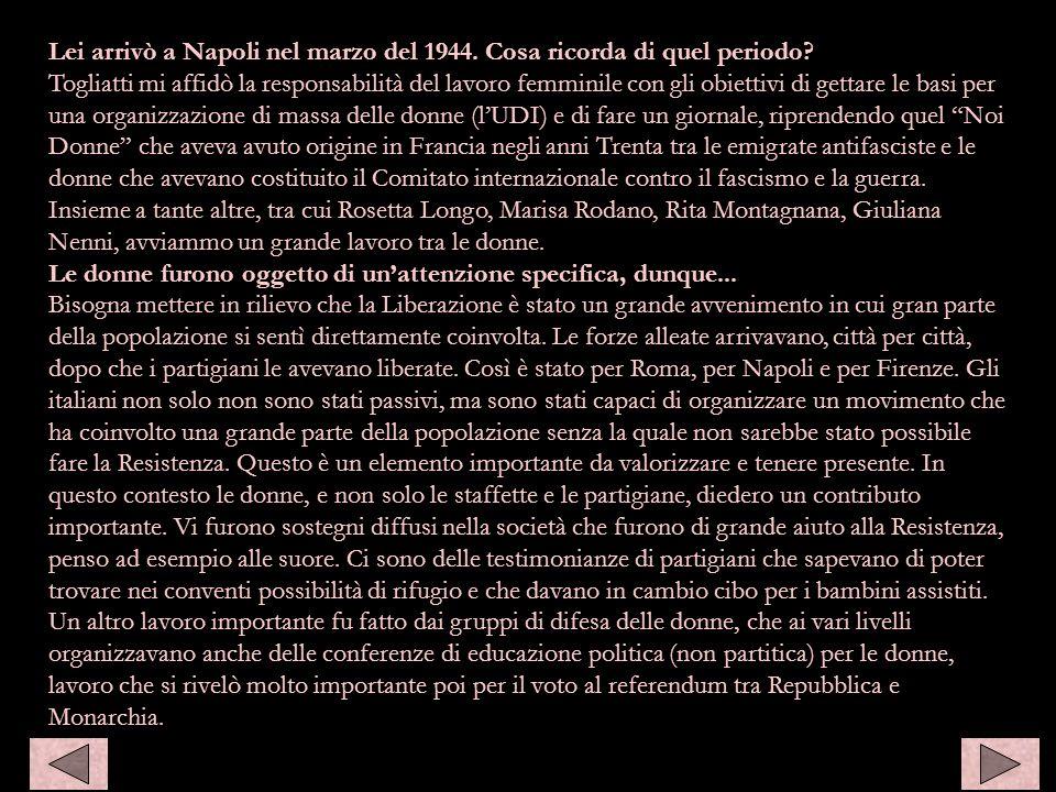 Lei arrivò a Napoli nel marzo del 1944. Cosa ricorda di quel periodo? Togliatti mi affidò la responsabilità del lavoro femminile con gli obiettivi di
