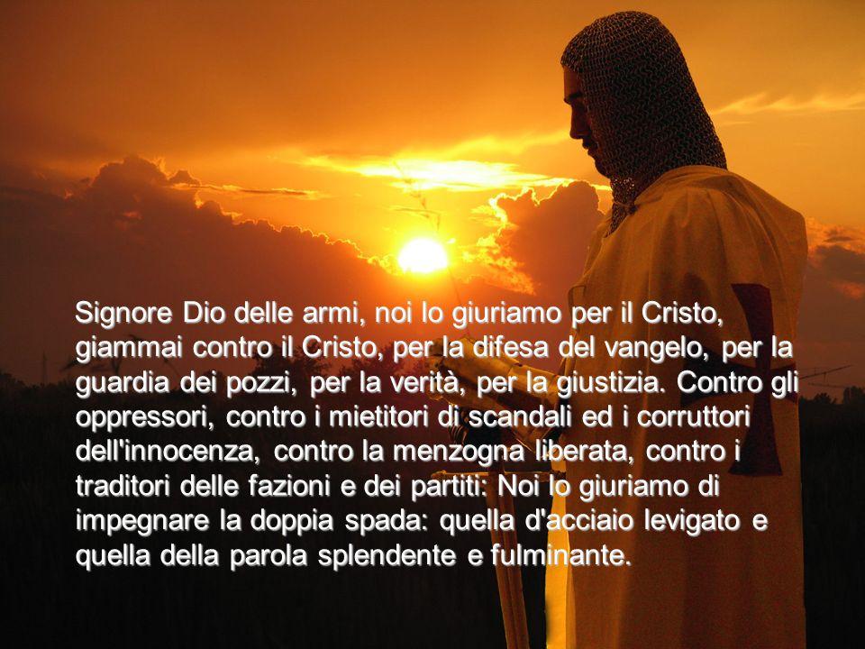 Signore Dio delle armi, noi lo giuriamo per il Cristo, giammai contro il Cristo, per la difesa del vangelo, per la guardia dei pozzi, per la verità, p