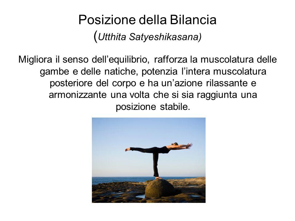 Posizione della Bilancia ( Utthita Satyeshikasana) Migliora il senso dellequilibrio, rafforza la muscolatura delle gambe e delle natiche, potenzia lin