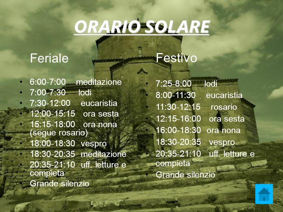 ORARIO SOLARE Feriale 6:00-7:00 meditazione 7:00-7:30 lodi 7:30-12:00 eucaristia 12:00-15:15 ora sesta 15:15-18:00 ora nona (segue rosario) 18:00-18:3