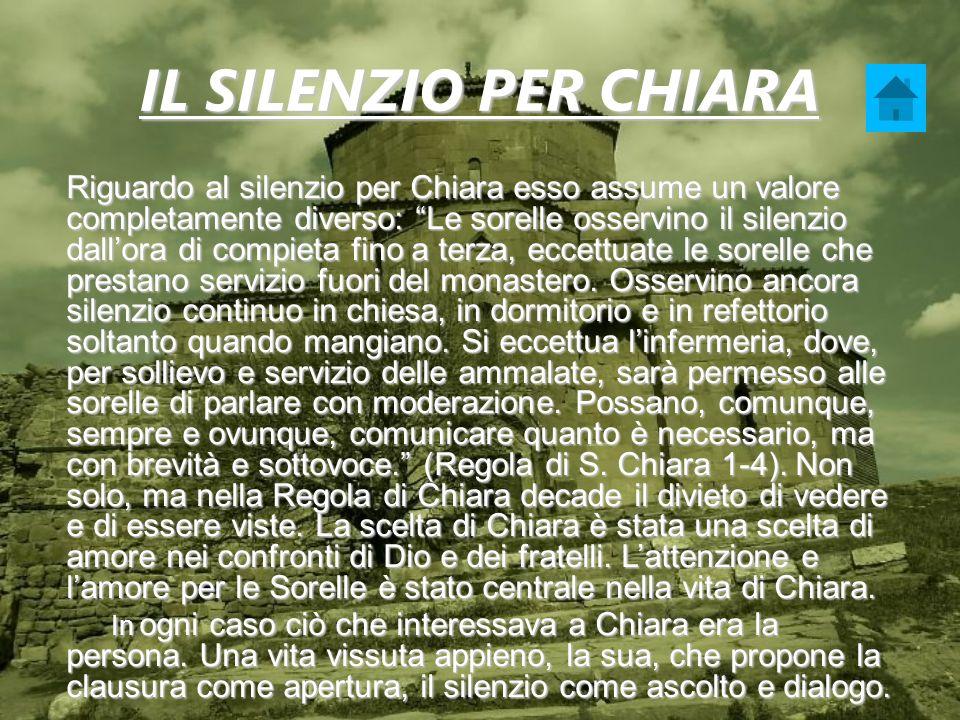 IL SILENZIO PER CHIARA Riguardo al silenzio per Chiara esso assume un valore completamente diverso: Le sorelle osservino il silenzio dallora di compie