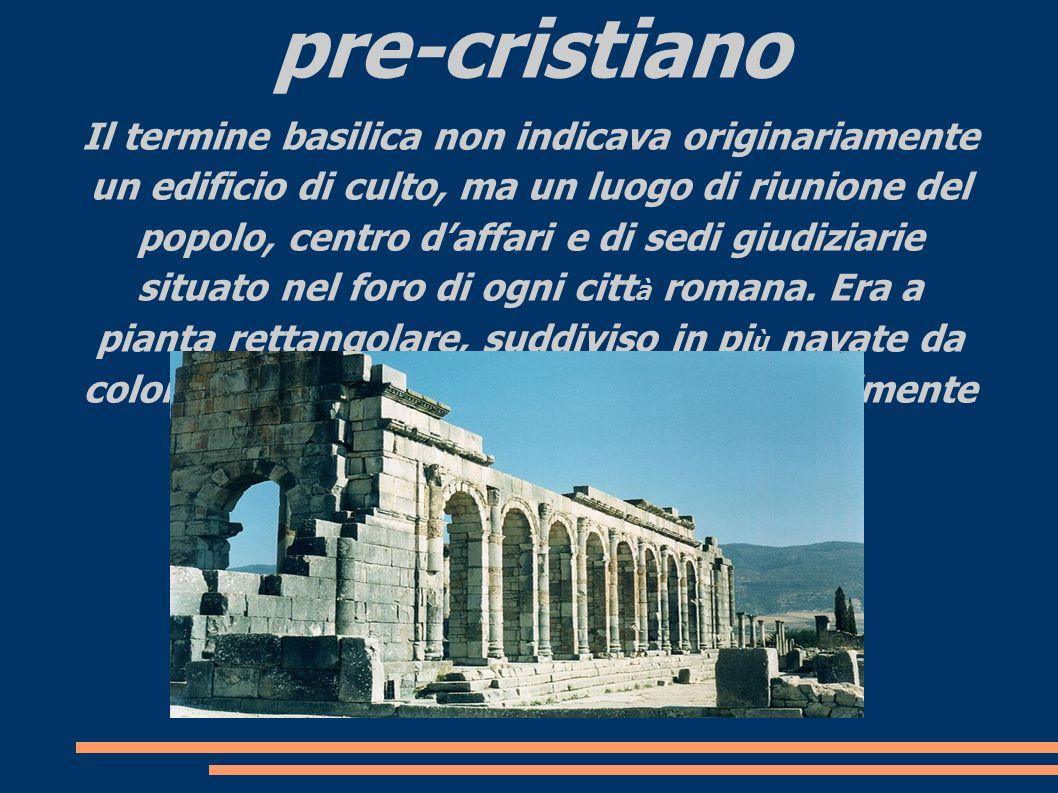 La basilica nel mondo pre-cristiano Il termine basilica non indicava originariamente un edificio di culto, ma un luogo di riunione del popolo, centro
