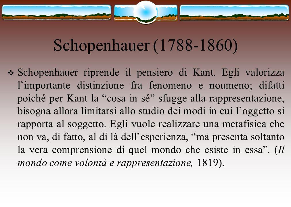 Schopenhauer (1788-1860) Schopenhauer riprende il pensiero di Kant. Egli valorizza limportante distinzione fra fenomeno e noumeno; difatti poiché per