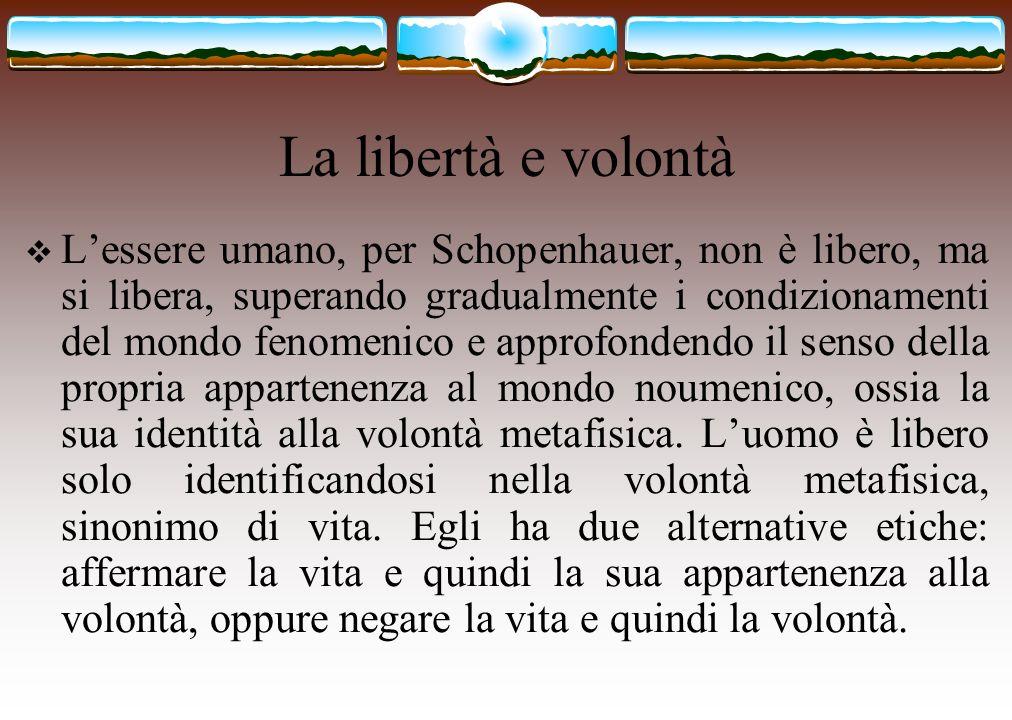 La libertà e volontà Lessere umano, per Schopenhauer, non è libero, ma si libera, superando gradualmente i condizionamenti del mondo fenomenico e appr