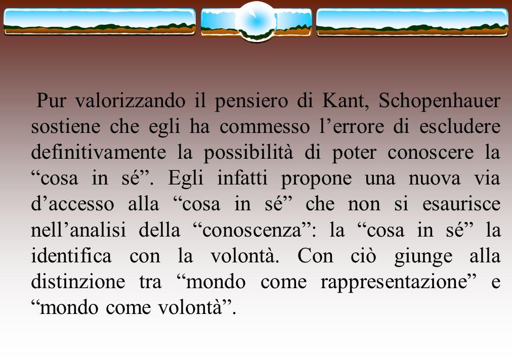 Pur valorizzando il pensiero di Kant, Schopenhauer sostiene che egli ha commesso lerrore di escludere definitivamente la possibilità di poter conoscer