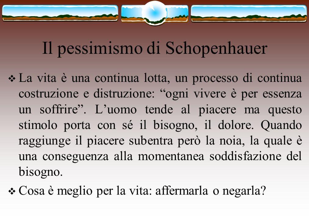 Il pessimismo di Schopenhauer La vita è una continua lotta, un processo di continua costruzione e distruzione: ogni vivere è per essenza un soffrire.