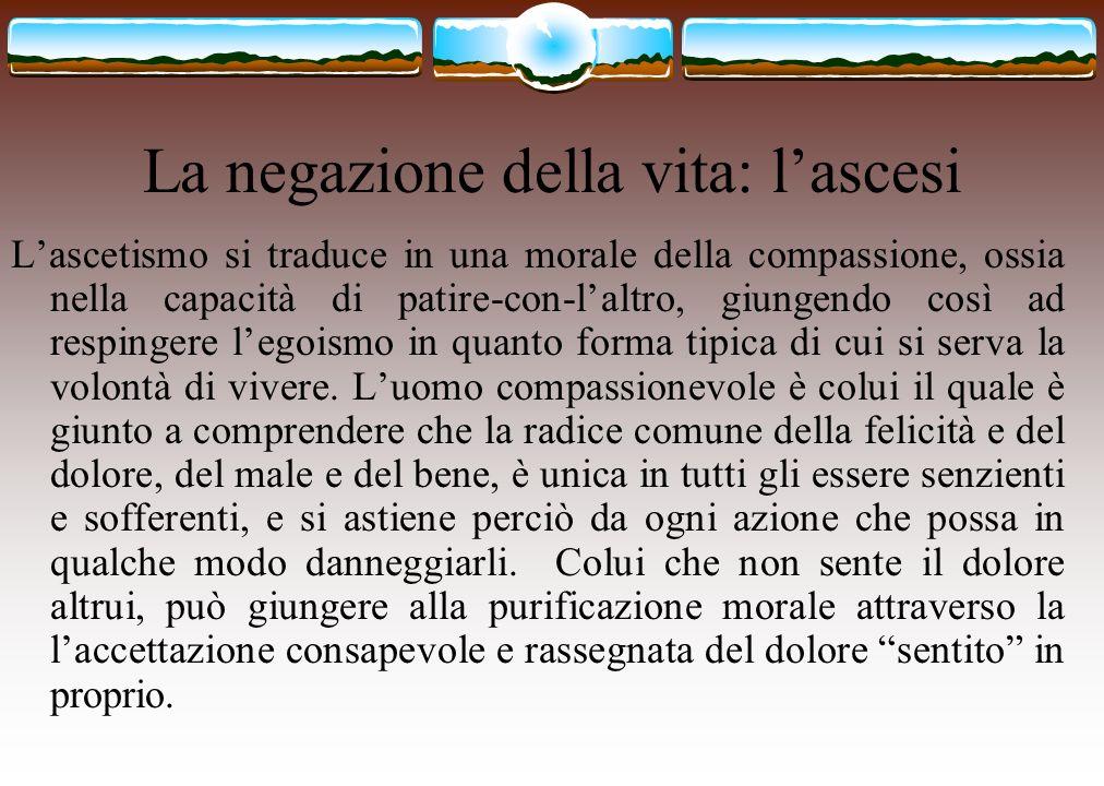 La negazione della vita: lascesi Lascetismo si traduce in una morale della compassione, ossia nella capacità di patire-con-laltro, giungendo così ad r