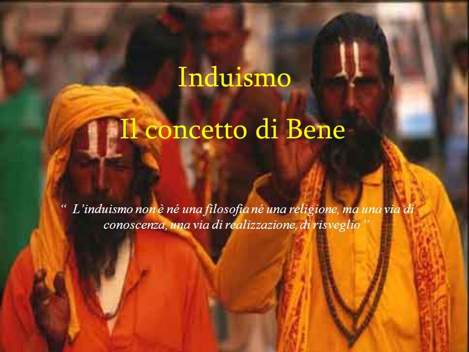 Induismo Il concetto di Bene Linduismo non è né una filosofia né una religione, ma una via di conoscenza, una via di realizzazione, di risveglio