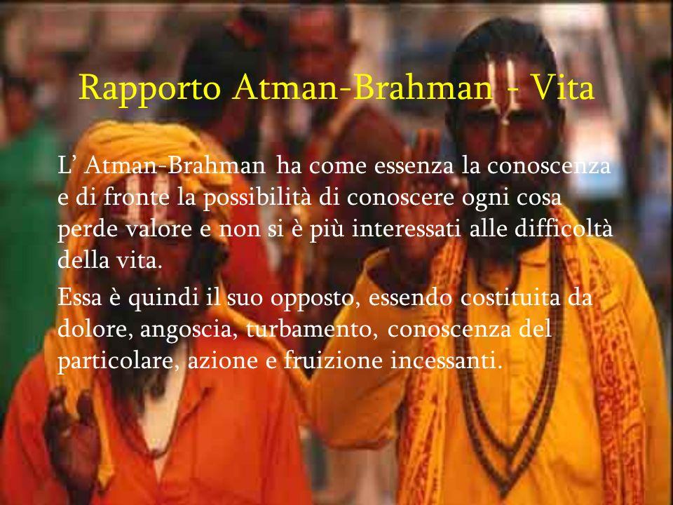 Rapporto Atman-Brahman - Vita L Atman-Brahman ha come essenza la conoscenza e di fronte la possibilità di conoscere ogni cosa perde valore e non si è più interessati alle difficoltà della vita.