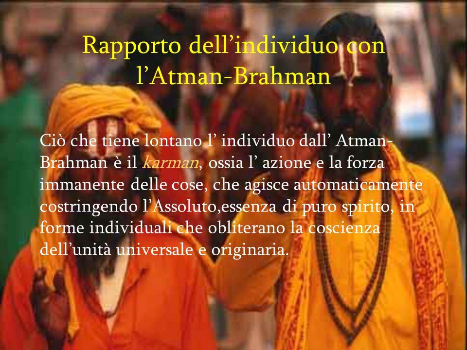 Rapporto dellindividuo con lAtman-Brahman Ciò che tiene lontano l individuo dall Atman- Brahman è il karman, ossia l azione e la forza immanente delle cose, che agisce automaticamente costringendo lAssoluto,essenza di puro spirito, in forme individuali che obliterano la coscienza dellunità universale e originaria.