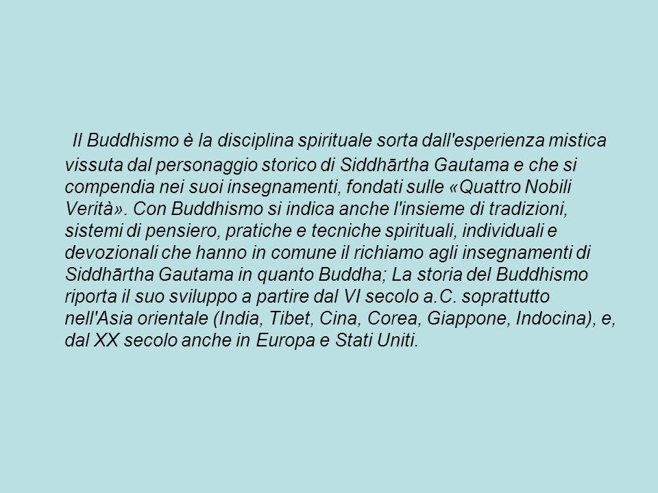 Il Buddhismo è la disciplina spirituale sorta dall esperienza mistica vissuta dal personaggio storico di Siddhārtha Gautama e che si compendia nei suoi insegnamenti, fondati sulle «Quattro Nobili Verità».
