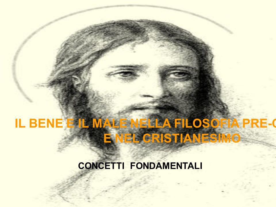IL BENE E IL MALE NELLA FILOSOFIA PRE-CRISTIANA E NEL CRISTIANESIMO CONCETTI FONDAMENTALI