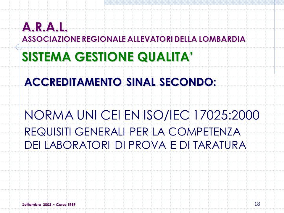 18 SISTEMA GESTIONE QUALITA ACCREDITAMENTO SINAL SECONDO: NORMA UNI CEI EN ISO/IEC 17025:2000 REQUISITI GENERALI PER LA COMPETENZA DEI LABORATORI DI PROVA E DI TARATURA Settembre 2003 – Corso IREF A.R.A.L.