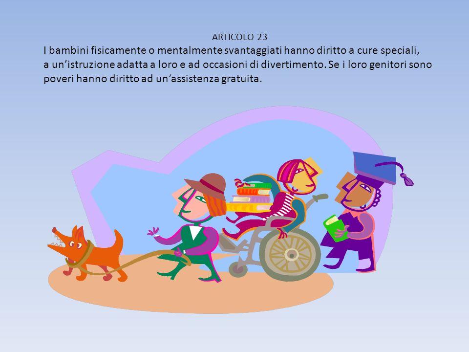 ARTICOLO 23 I bambini fisicamente o mentalmente svantaggiati hanno diritto a cure speciali, a unistruzione adatta a loro e ad occasioni di divertimento.