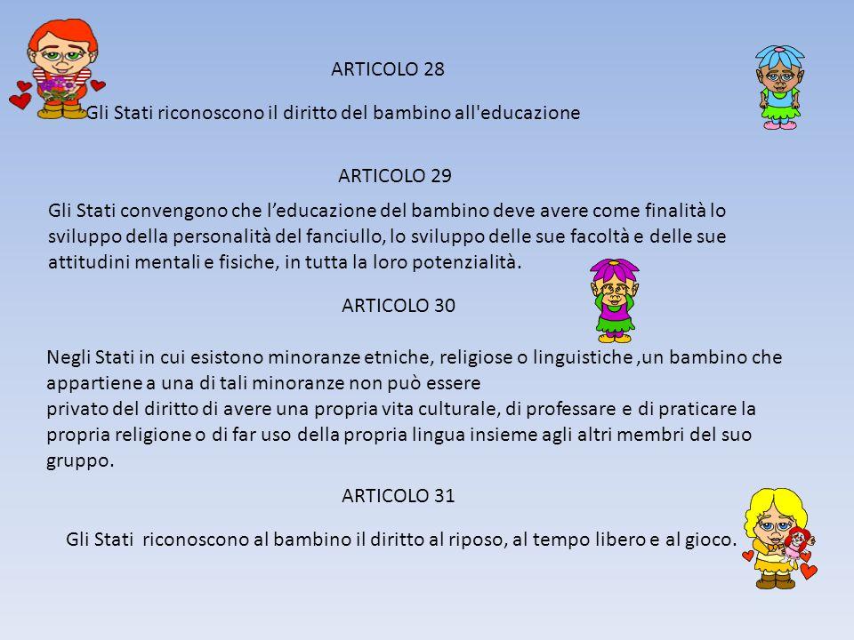 ARTICOLO 28 Gli Stati riconoscono il diritto del bambino all educazione ARTICOLO 29 Gli Stati convengono che leducazione del bambino deve avere come finalità lo sviluppo della personalità del fanciullo, lo sviluppo delle sue facoltà e delle sue attitudini mentali e fisiche, in tutta la loro potenzialità.