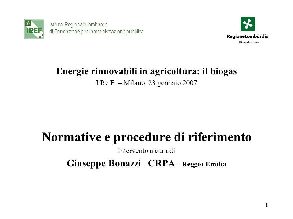 1 Energie rinnovabili in agricoltura: il biogas I.Re.F. – Milano, 23 gennaio 2007 Normative e procedure di riferimento Intervento a cura di Giuseppe B