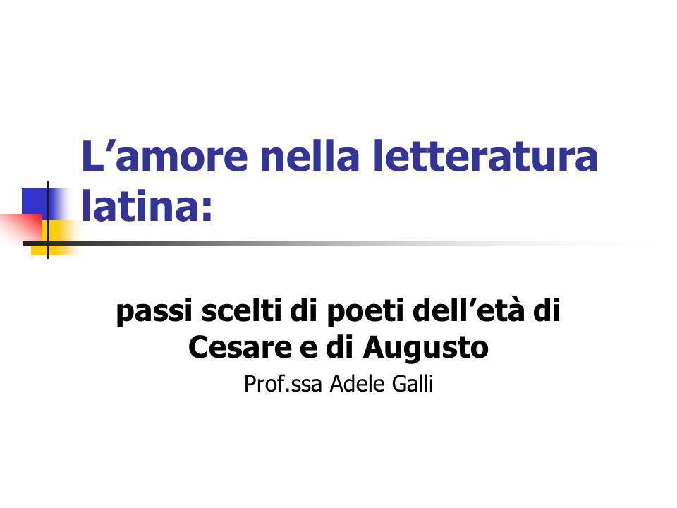 Lamore nella letteratura latina: passi scelti di poeti delletà di Cesare e di Augusto Prof.ssa Adele Galli
