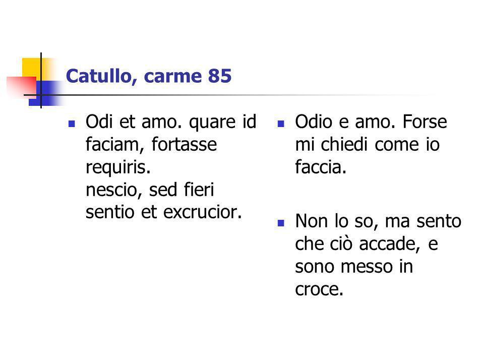 Catullo, carme 85 Odi et amo. quare id faciam, fortasse requiris. nescio, sed fieri sentio et excrucior. Odio e amo. Forse mi chiedi come io faccia. N