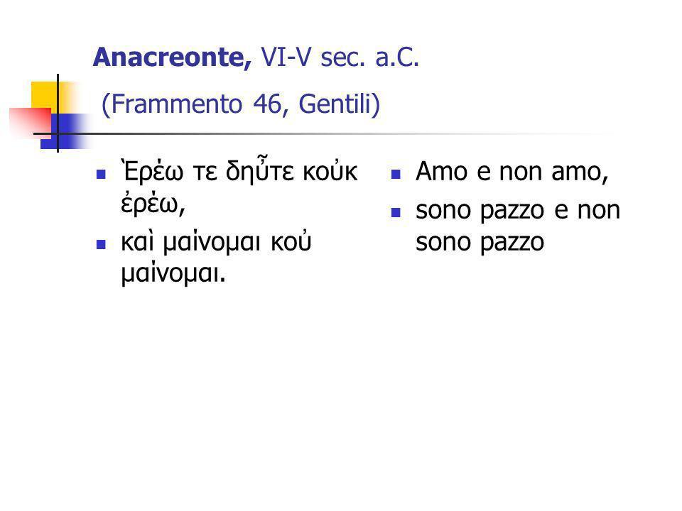 Anacreonte, VI-V sec. a.C. (Frammento 46, Gentili) ρέω τε δητε κοκ ρέω, κα μαίνομαι κο μαίνομαι. Amo e non amo, sono pazzo e non sono pazzo