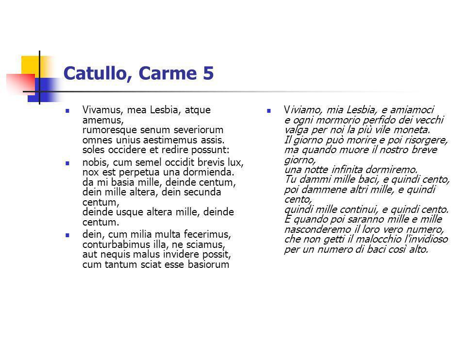 Catullo, Carme 5 Vivamus, mea Lesbia, atque amemus, rumoresque senum severiorum omnes unius aestimemus assis. soles occidere et redire possunt: nobis,
