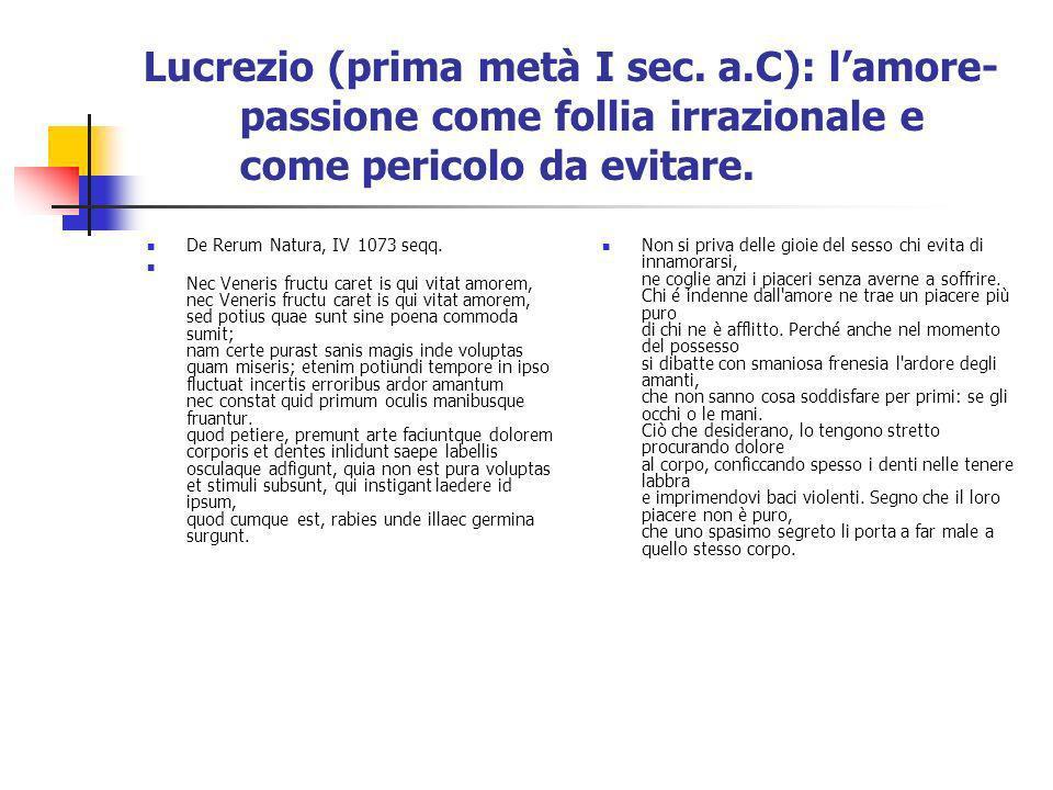 Lucrezio (prima metà I sec. a.C): lamore- passione come follia irrazionale e come pericolo da evitare. De Rerum Natura, IV1073 seqq. Nec Veneris fruct