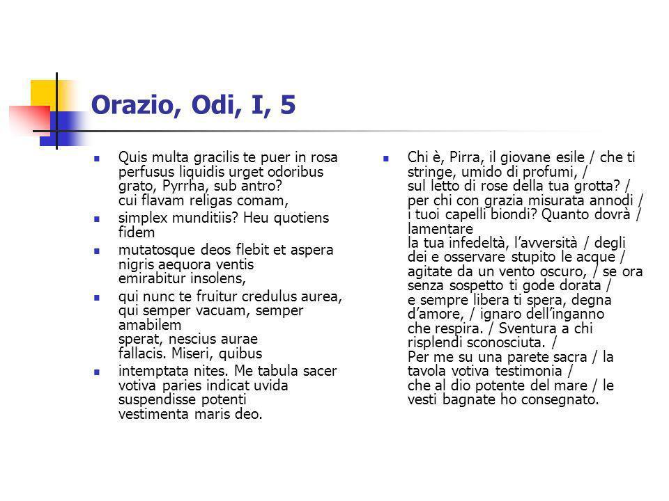 Orazio, Odi, I, 5 Quis multa gracilis te puer in rosa perfusus liquidis urget odoribus grato, Pyrrha, sub antro? cui flavam religas comam, simplex mun