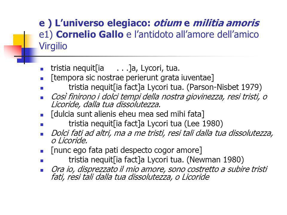 e ) Luniverso elegiaco: otium e militia amoris e1) Cornelio Gallo e lantidoto allamore dellamico Virgilio tristia nequit[ia...]a, Lycori, tua. [tempor