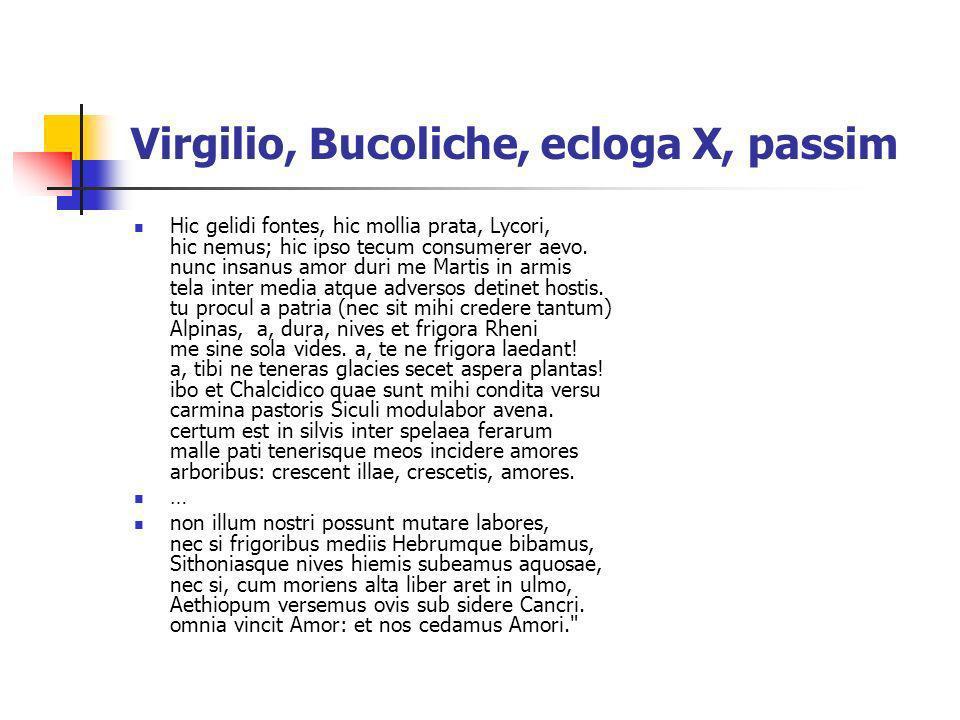 Virgilio, Bucoliche, ecloga X, passim Hic gelidi fontes, hic mollia prata, Lycori, hic nemus; hic ipso tecum consumerer aevo. nunc insanus amor duri m