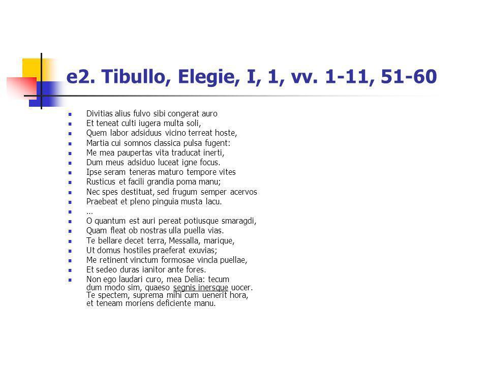 e2. Tibullo, Elegie, I, 1, vv. 1-11, 51-60 Divitias alius fulvo sibi congerat auro Et teneat culti iugera multa soli, Quem labor adsiduus vicino terre