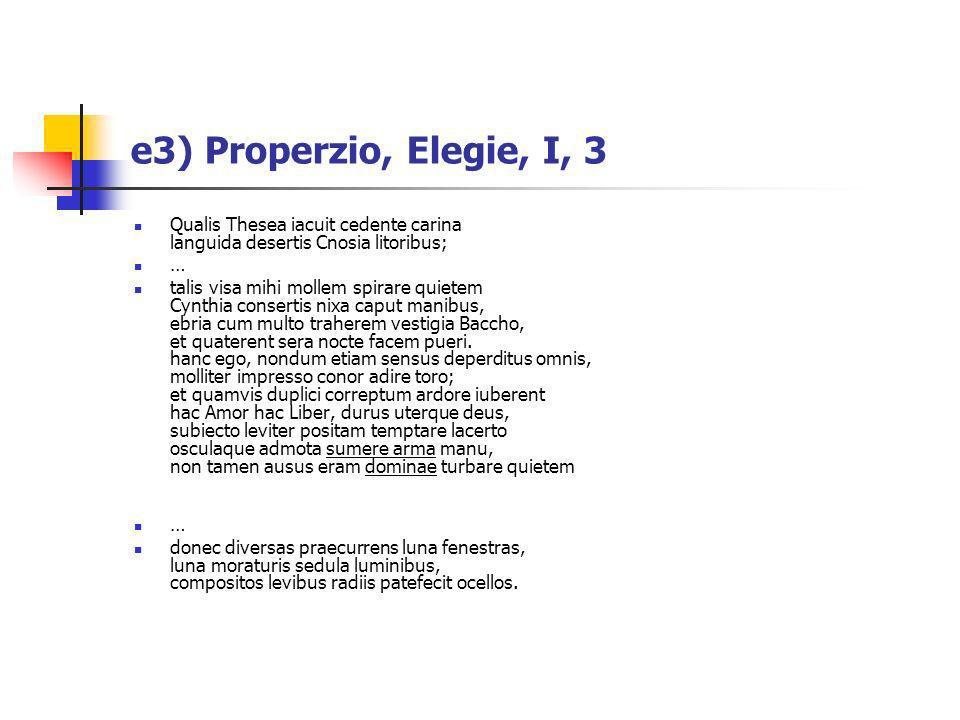 e3) Properzio, Elegie, I, 3 Qualis Thesea iacuit cedente carina languida desertis Cnosia litoribus; … talis visa mihi mollem spirare quietem Cynthia c