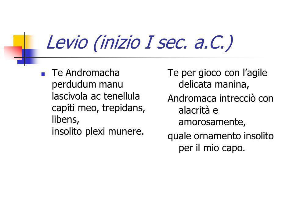 Levio (inizio I sec. a.C.) Te Andromacha perdudum manu lascivola ac tenellula capiti meo, trepidans, libens, insolito plexi munere. Te per gioco con l