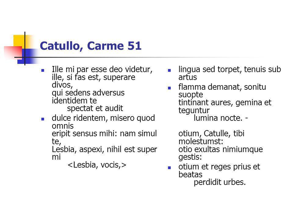 Catullo, Carme 51 Ille mi par esse deo videtur, ille, si fas est, superare divos, qui sedens adversus identidem te spectat et audit dulce ridentem, mi