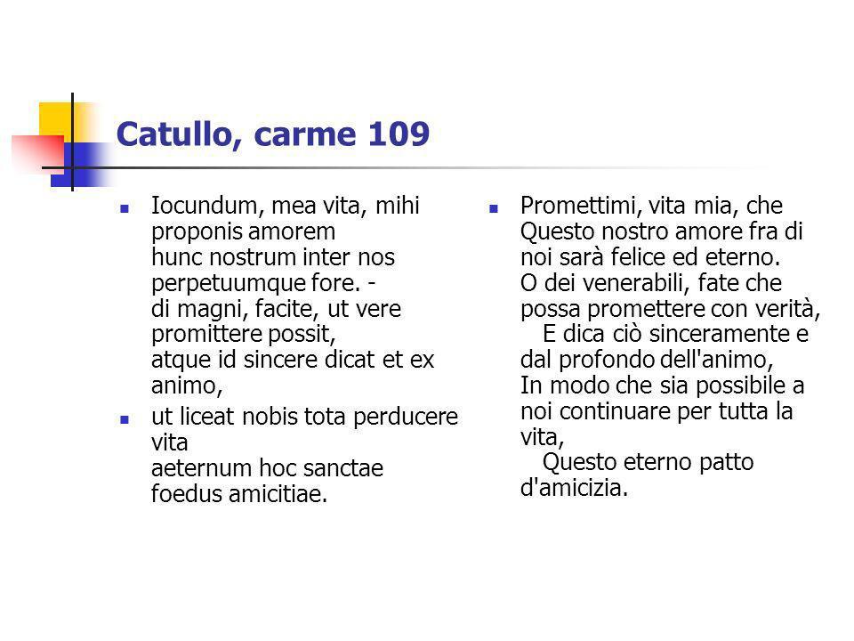 Catullo, carme 109 Iocundum, mea vita, mihi proponis amorem hunc nostrum inter nos perpetuumque fore. - di magni, facite, ut vere promittere possit, a