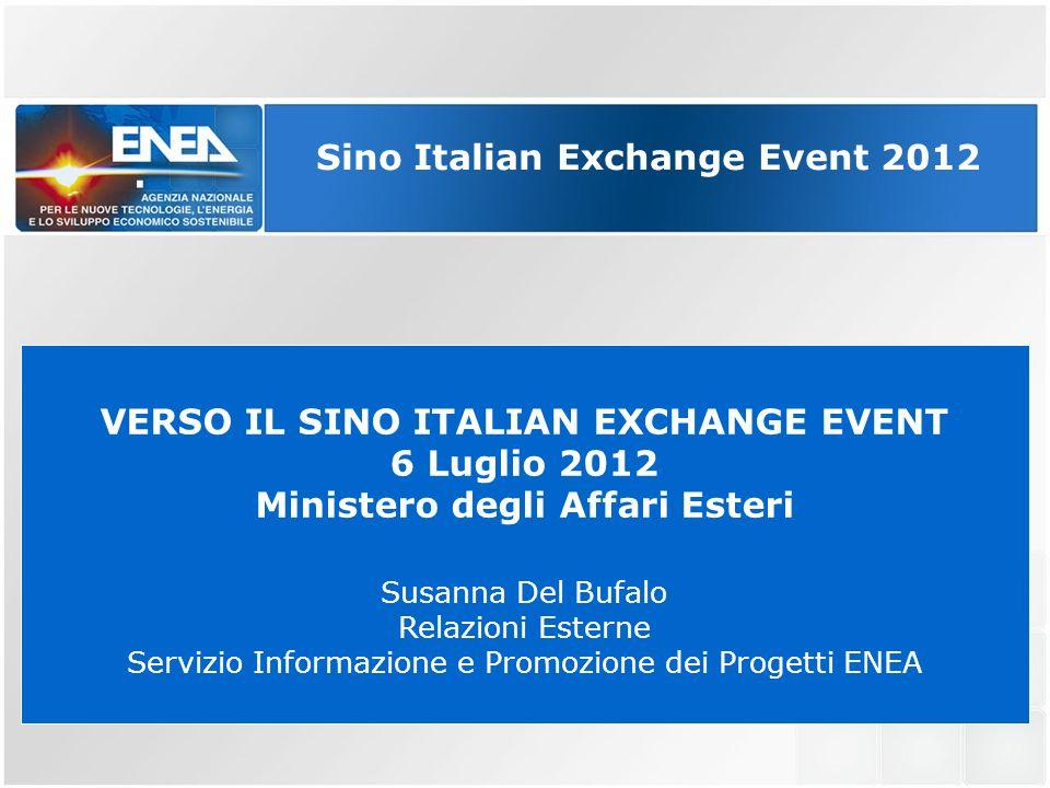 . VERSO IL SINO ITALIAN EXCHANGE EVENT 6 Luglio 2012 Ministero degli Affari Esteri Susanna Del Bufalo Relazioni Esterne Servizio Informazione e Promozione dei Progetti ENEA Sino Italian Exchange Event 2012