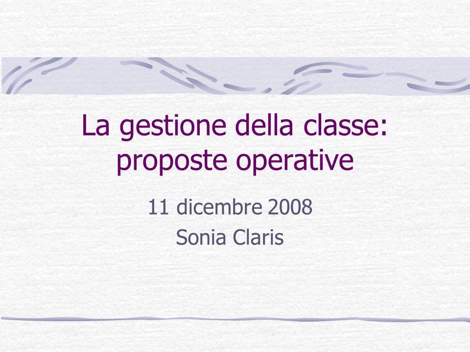 La gestione della classe: proposte operative 11 dicembre 2008 Sonia Claris