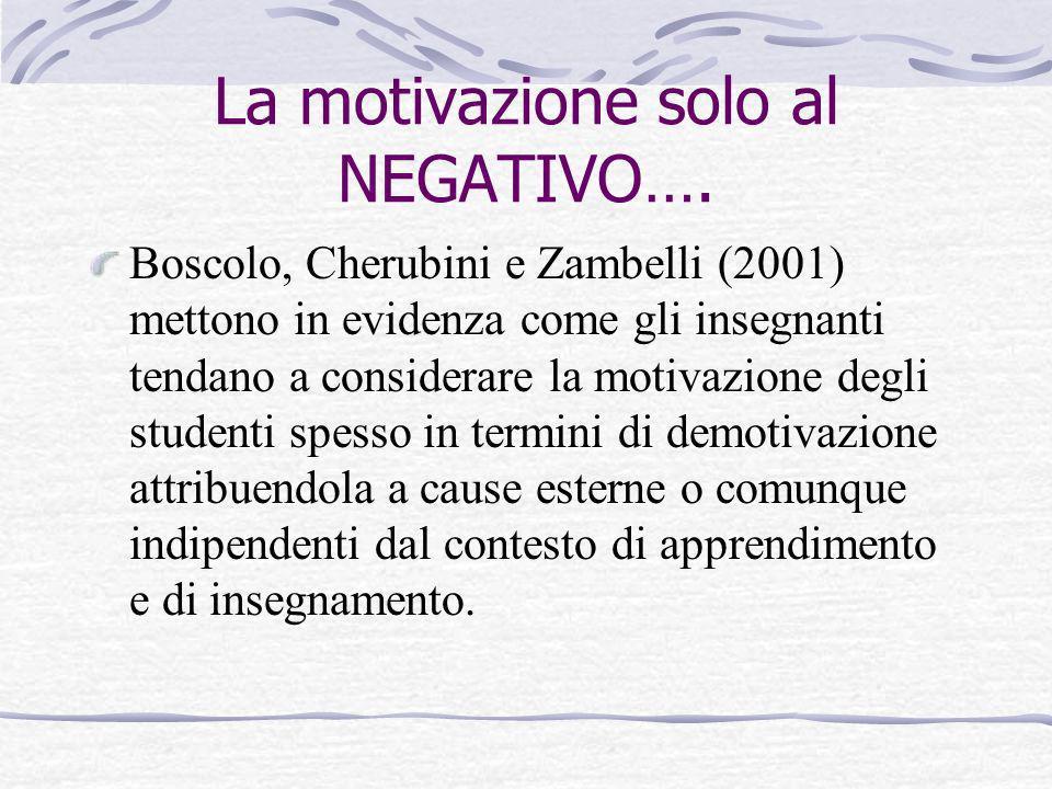La motivazione solo al NEGATIVO…. Boscolo, Cherubini e Zambelli (2001) mettono in evidenza come gli insegnanti tendano a considerare la motivazione de