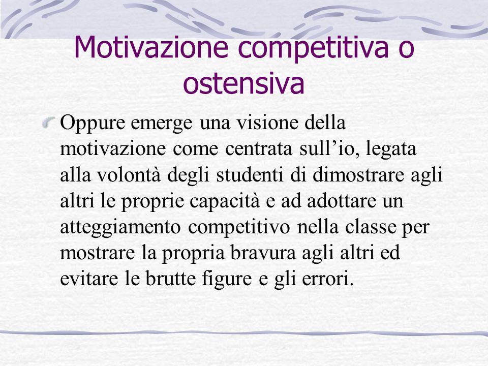 Motivazione competitiva o ostensiva Oppure emerge una visione della motivazione come centrata sullio, legata alla volontà degli studenti di dimostrare