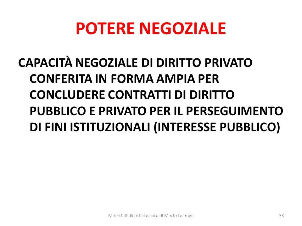 POTERE NEGOZIALE CAPACITÀ NEGOZIALE DI DIRITTO PRIVATO CONFERITA IN FORMA AMPIA PER CONCLUDERE CONTRATTI DI DIRITTO PUBBLICO E PRIVATO PER IL PERSEGUIMENTO DI FINI ISTITUZIONALI (INTERESSE PUBBLICO) 33Materiali didattici a cura di Mario Falanga