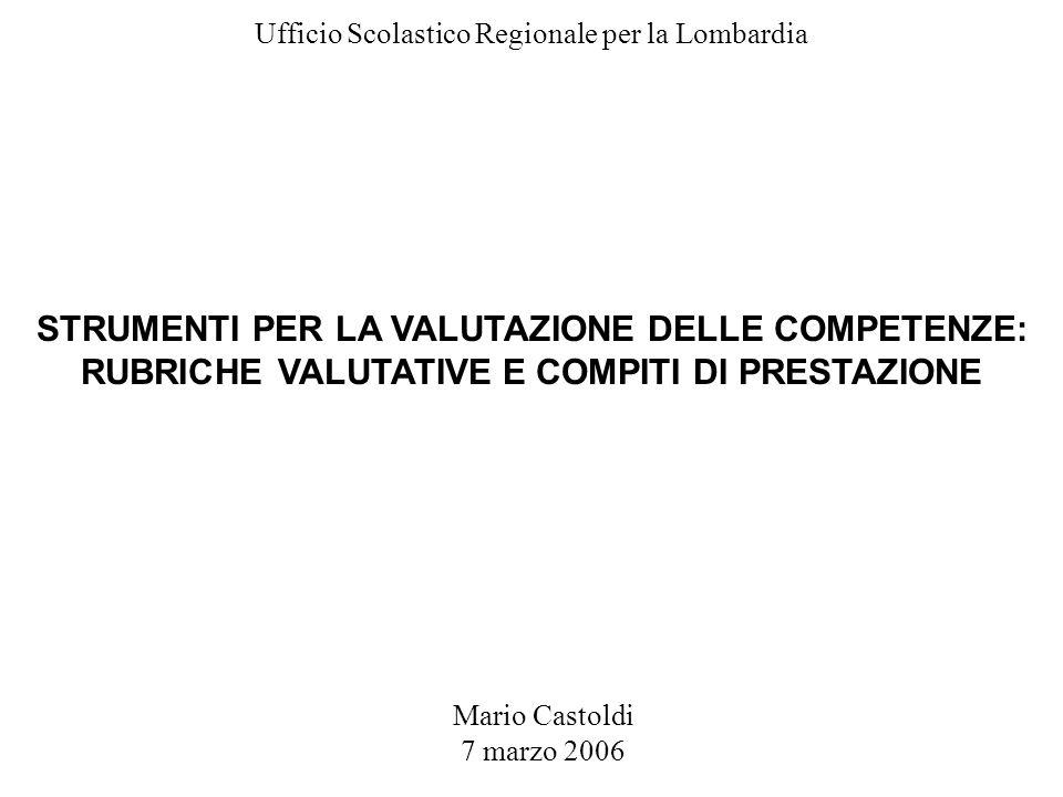 Mario Castoldi 7 marzo 2006 Ufficio Scolastico Regionale per la Lombardia STRUMENTI PER LA VALUTAZIONE DELLE COMPETENZE: RUBRICHE VALUTATIVE E COMPITI