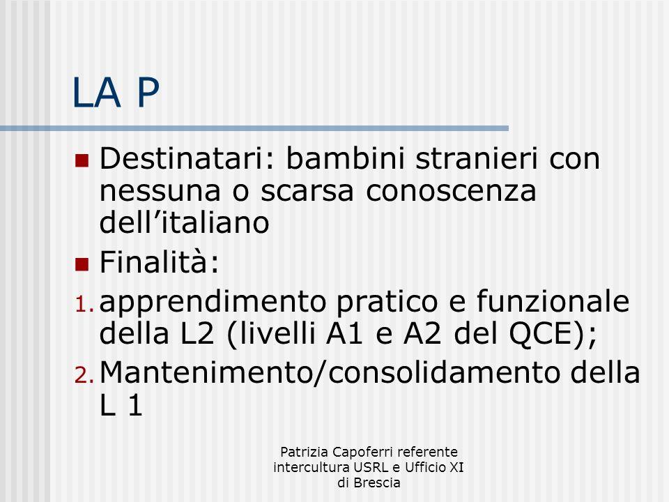 Patrizia Capoferri referente intercultura USRL e Ufficio XI di Brescia LA P Destinatari: bambini stranieri con nessuna o scarsa conoscenza dellitaliano Finalità: 1.