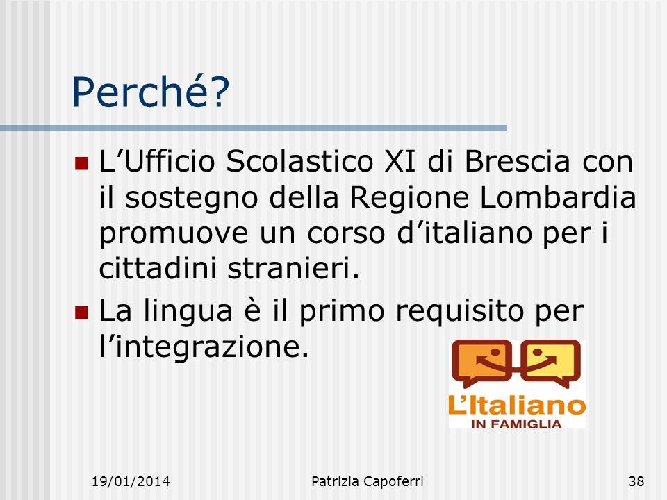 19/01/2014Patrizia Capoferri38 Perché? LUfficio Scolastico XI di Brescia con il sostegno della Regione Lombardia promuove un corso ditaliano per i cit
