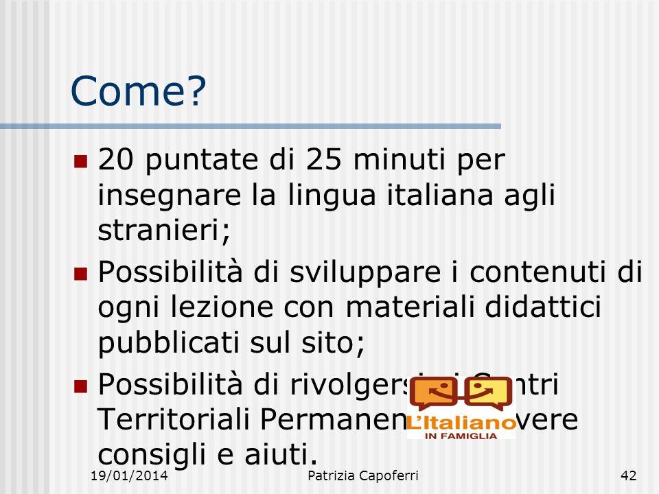 19/01/2014Patrizia Capoferri42 Come? 20 puntate di 25 minuti per insegnare la lingua italiana agli stranieri; Possibilità di sviluppare i contenuti di